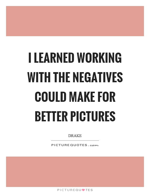 I learned working with the negatives could make for better pictures Picture Quote #1