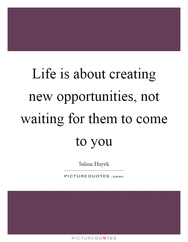 Life is about creating new opportunities, not waiting for them to come to you Picture Quote #1