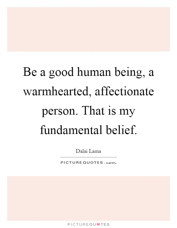 Be a good human being, a warmhearted, affectionate person. That is my fundamental belief Picture Quote #1