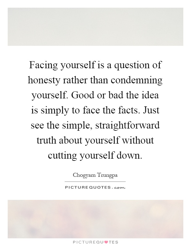 Facing yourself is a question of honesty rather than condemning yourself. Good or bad the idea is simply to face the facts. Just see the simple, straightforward truth about yourself without cutting yourself down Picture Quote #1