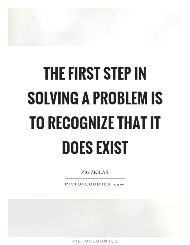 The first step in solving a problem is to recognize that it does exist Picture Quote #1