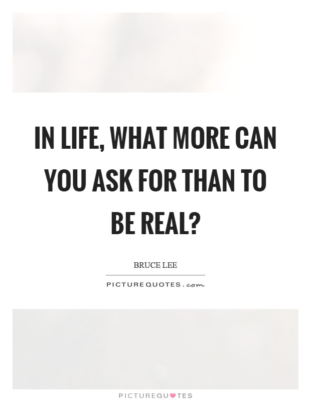 In life, what more can you ask for than to be real? Picture Quote #1