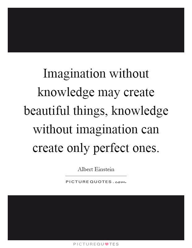 Imagination without knowledge may create beautiful things, knowledge without imagination can create only perfect ones Picture Quote #1