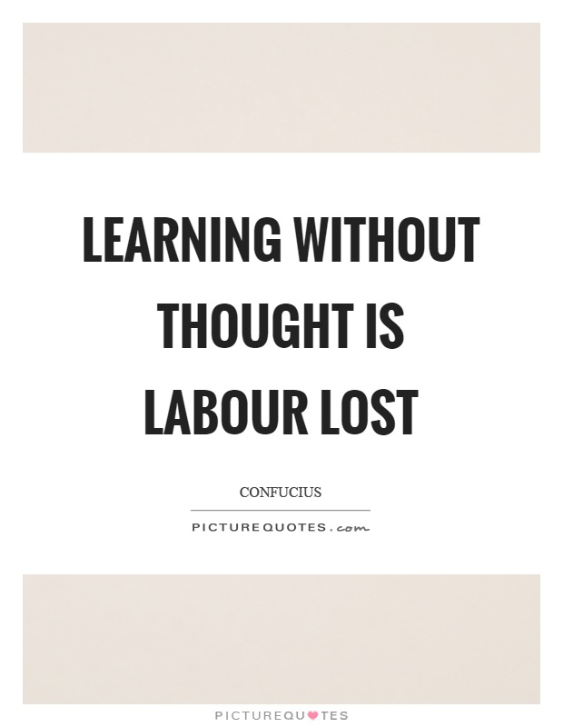 Learning without thought is labour lost Picture Quote #1