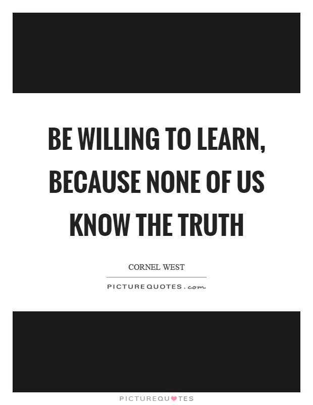 Be willing to learn, because none of us know the truth Picture Quote #1