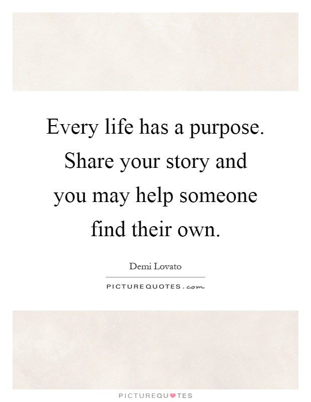 Every life has a purpose. Share your story and you may help someone find their own Picture Quote #1