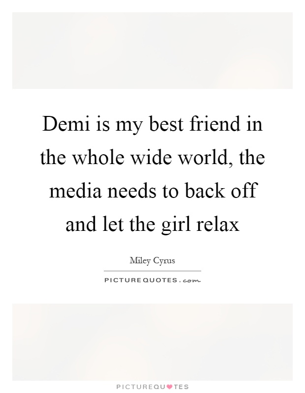 Demi is my best friend in the whole wide world, the media needs to back off and let the girl relax Picture Quote #1