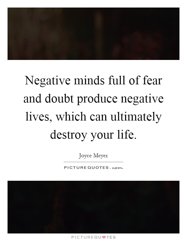 Negative minds full of fear and doubt produce negative lives, which can ultimately destroy your life Picture Quote #1