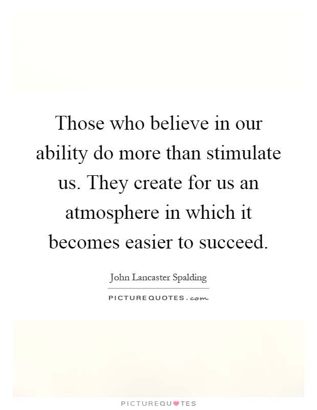 Those who believe in our ability do more than stimulate us. They create for us an atmosphere in which it becomes easier to succeed Picture Quote #1