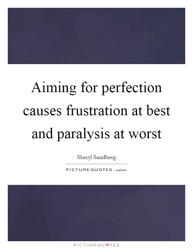 Aiming for perfection causes frustration at best and paralysis at worst Picture Quote #1