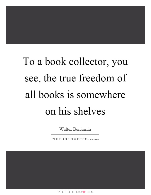 To a book collector, you see, the true freedom of all books is somewhere on his shelves Picture Quote #1