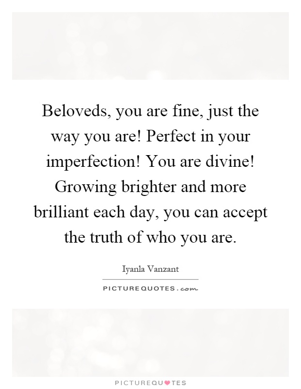 Beloveds, you are fine, just the way you are! Perfect in your imperfection! You are divine! Growing brighter and more brilliant each day, you can accept the truth of who you are Picture Quote #1
