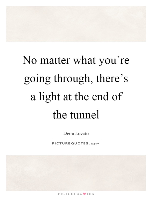 No matter what you're going through, there's a light at the end of the tunnel Picture Quote #1