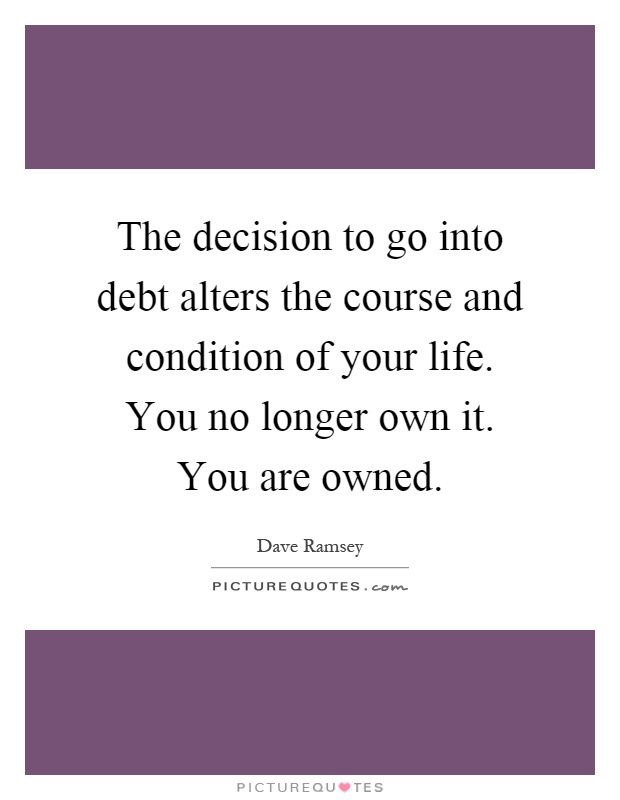 The decision to go into debt alters the course and condition of your life. You no longer own it. You are owned Picture Quote #1