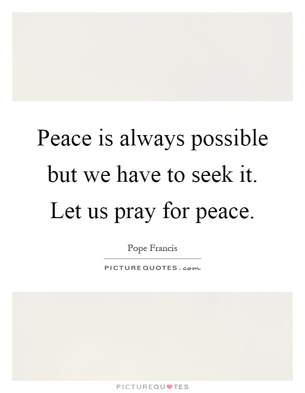 Peace is always possible but we have to seek it. Let us pray for peace Picture Quote #1