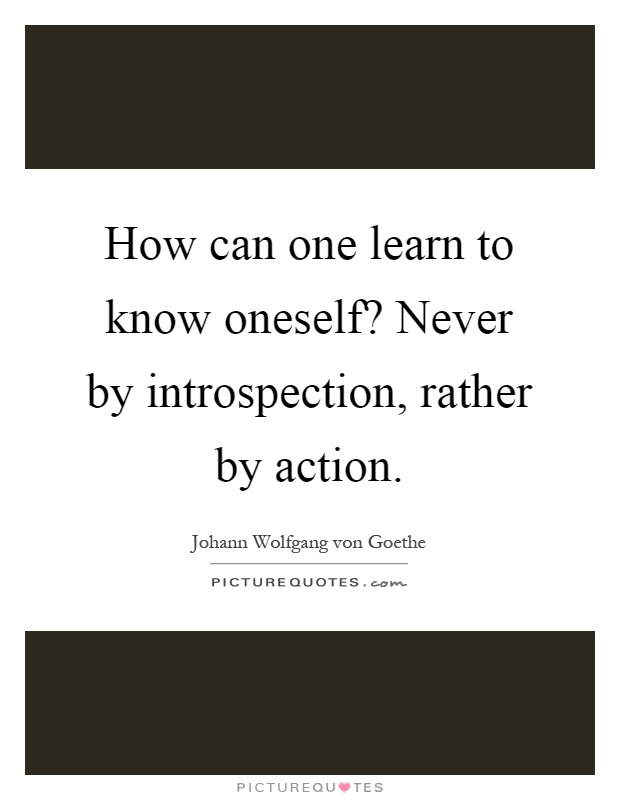 How can one learn to know oneself? Never by introspection, rather by action Picture Quote #1