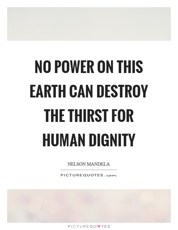 No power on this earth can destroy the thirst for human dignity Picture Quote #1
