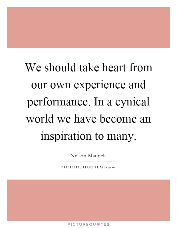 We should take heart from our own experience and performance. In a cynical world we have become an inspiration to many Picture Quote #1