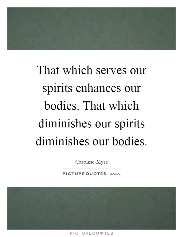 That which serves our spirits enhances our bodies. That which diminishes our spirits diminishes our bodies Picture Quote #1