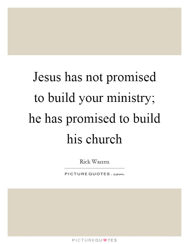 Jesus has not promised to build your ministry; he has promised to build his church Picture Quote #1