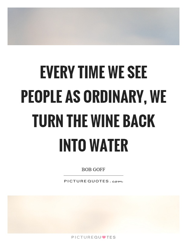 Every time we see people as ordinary, we turn the wine back into water Picture Quote #1