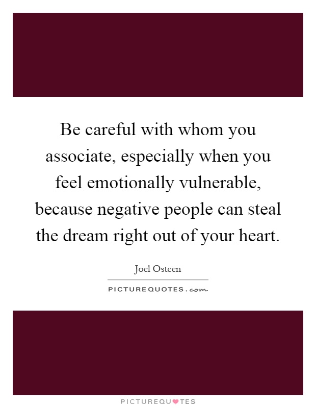 Be careful with whom you associate, especially when you feel emotionally vulnerable, because negative people can steal the dream right out of your heart Picture Quote #1