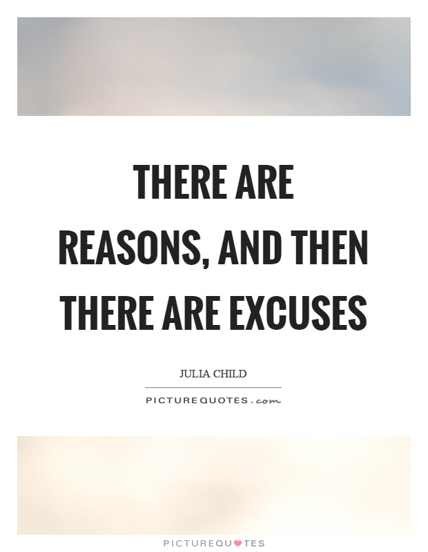 There are reasons, and then there are excuses Picture Quote #1