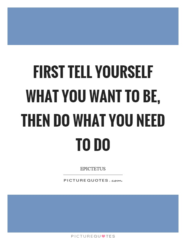 First tell yourself what you want to be, then do what you need to do Picture Quote #1