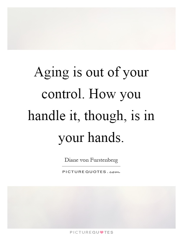 Aging is out of your control. How you handle it, though, is in your hands Picture Quote #1