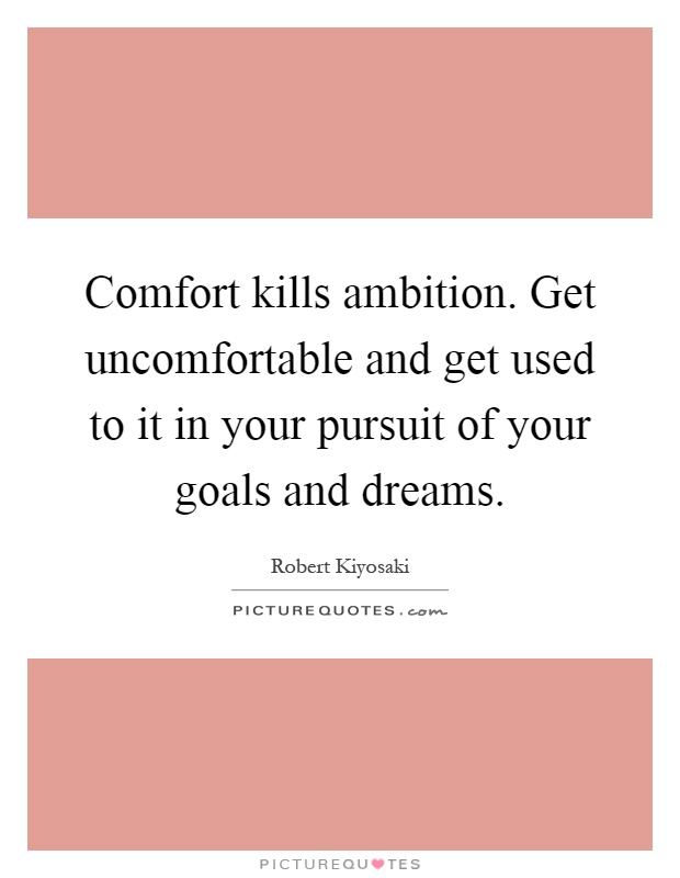 Comfort kills ambition. Get uncomfortable and get used to it in your pursuit of your goals and dreams Picture Quote #1