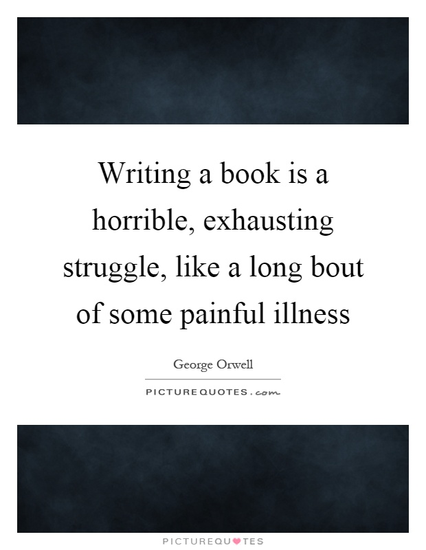 Writing a book is a horrible, exhausting struggle, like a long bout of some painful illness Picture Quote #1