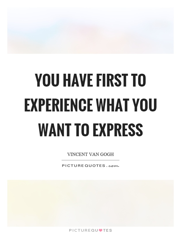 You have first to experience what you want to express Picture Quote #1