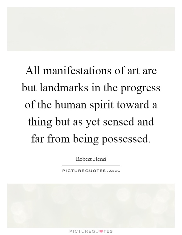 All manifestations of art are but landmarks in the progress of the human spirit toward a thing but as yet sensed and far from being possessed Picture Quote #1
