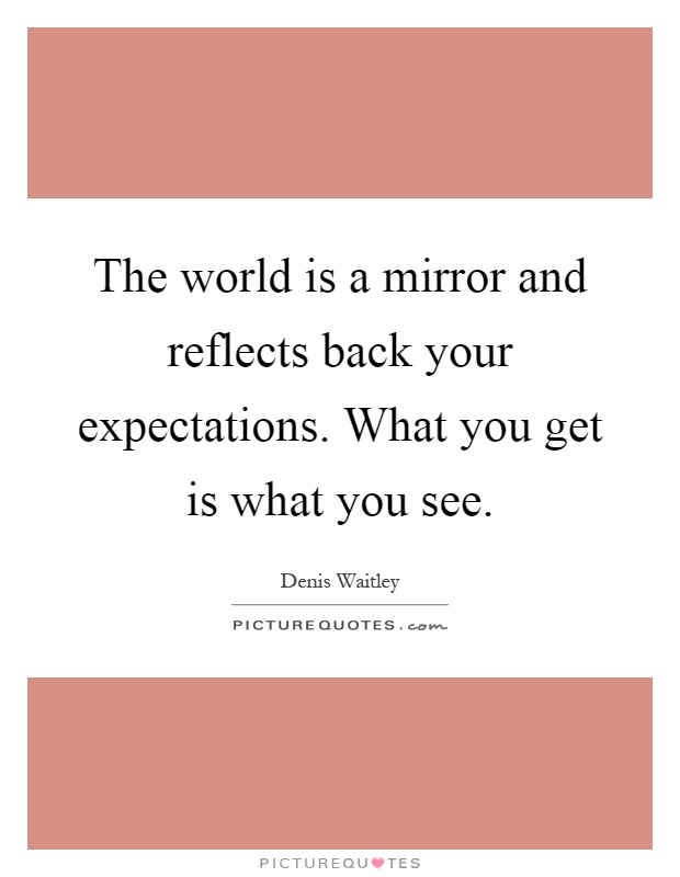 The world is a mirror and reflects back your expectations. What you get is what you see Picture Quote #1