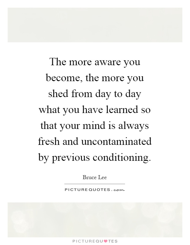 The more aware you become, the more you shed from day to day what you have learned so that your mind is always fresh and uncontaminated by previous conditioning Picture Quote #1