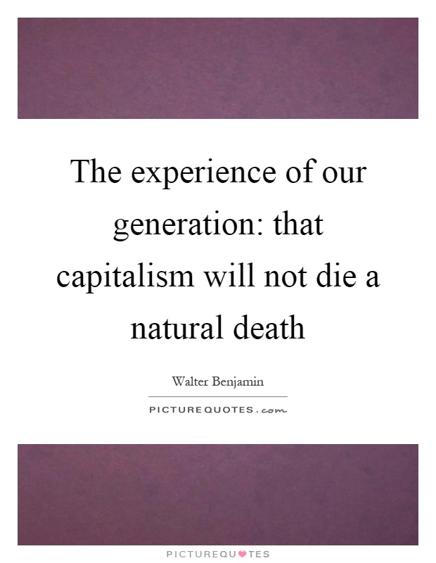 The experience of our generation: that capitalism will not die a natural death Picture Quote #1