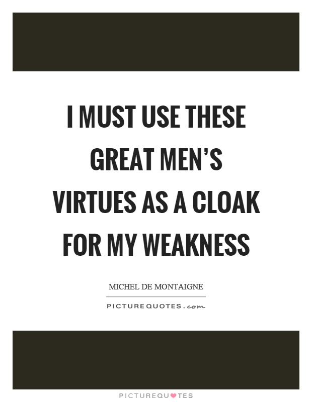 I must use these great men's virtues as a cloak for my weakness Picture Quote #1