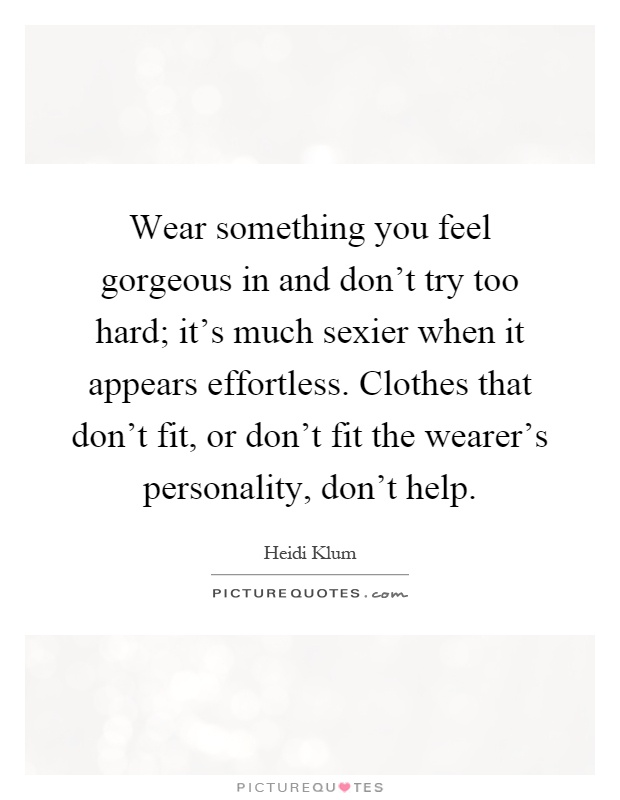 Wear something you feel gorgeous in and don't try too hard; it's much sexier when it appears effortless. Clothes that don't fit, or don't fit the wearer's personality, don't help Picture Quote #1