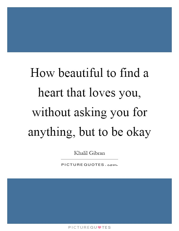 How beautiful to find a heart that loves you, without asking you for anything, but to be okay Picture Quote #1