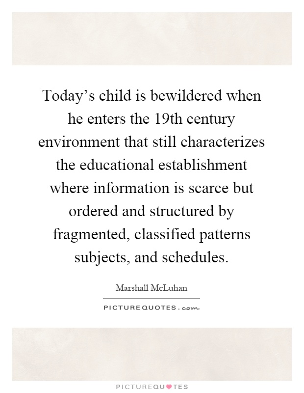 Today's child is bewildered when he enters the 19th century environment that still characterizes the educational establishment where information is scarce but ordered and structured by fragmented, classified patterns subjects, and schedules Picture Quote #1