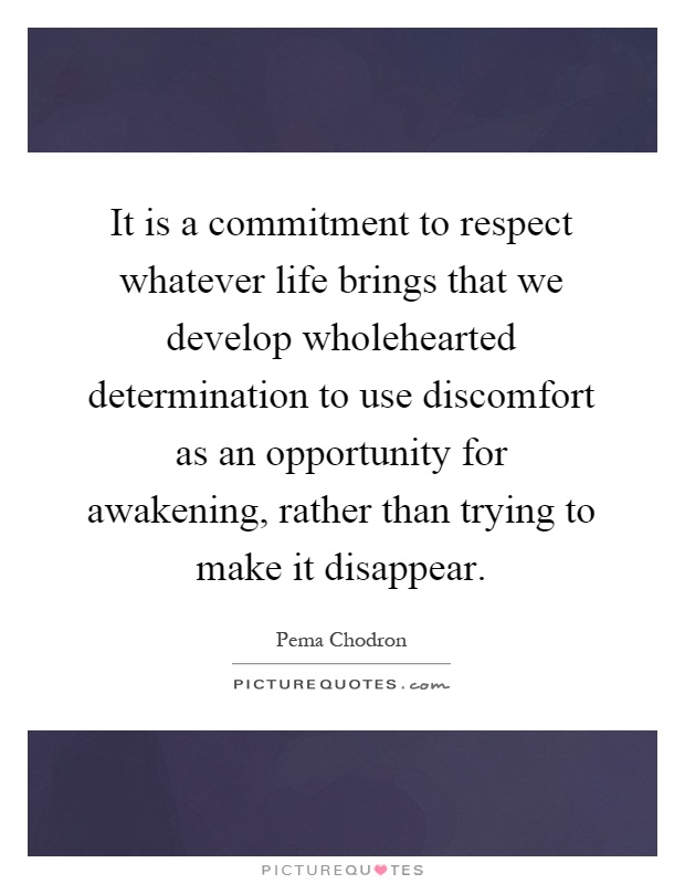 It is a commitment to respect whatever life brings that we develop wholehearted determination to use discomfort as an opportunity for awakening, rather than trying to make it disappear Picture Quote #1