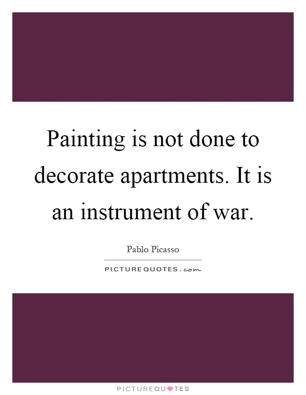 Painting is not done to decorate apartments. It is an instrument of war Picture Quote #1