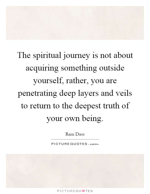 The spiritual journey is not about acquiring something outside yourself, rather, you are penetrating deep layers and veils to return to the deepest truth of your own being Picture Quote #1