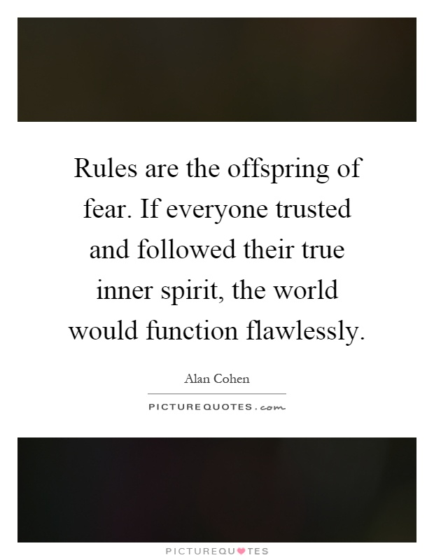 Rules are the offspring of fear. If everyone trusted and followed their true inner spirit, the world would function flawlessly Picture Quote #1