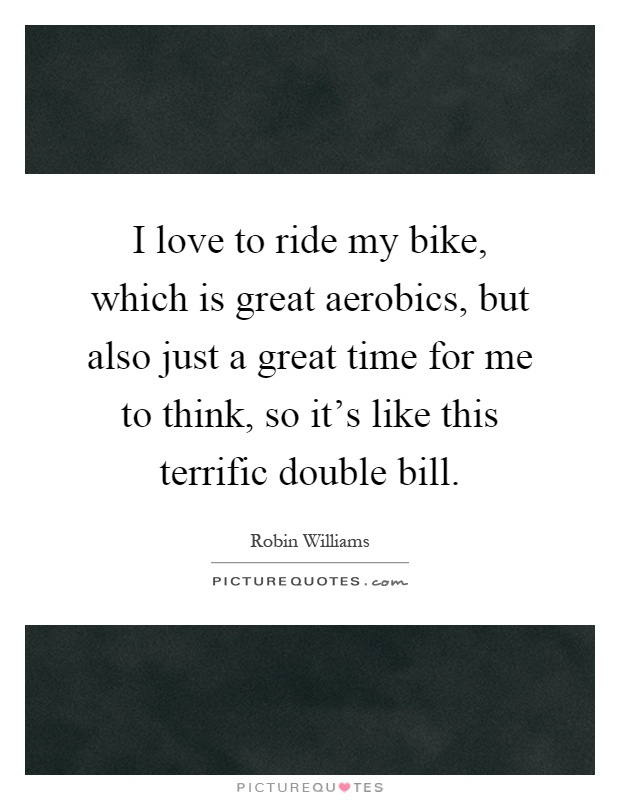 I love to ride my bike, which is great aerobics, but also just a great time for me to think, so it's like this terrific double bill Picture Quote #1