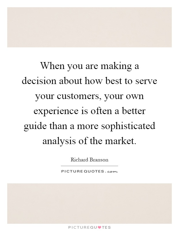 When you are making a decision about how best to serve your customers, your own experience is often a better guide than a more sophisticated analysis of the market Picture Quote #1