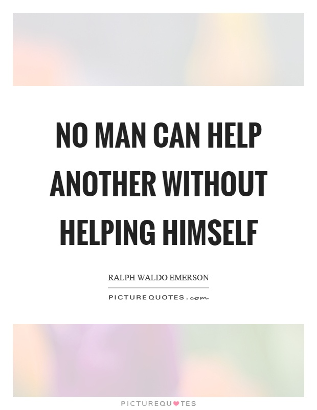 No man can help another without helping himself Picture Quote #1