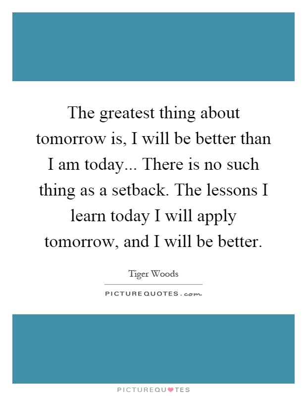 The greatest thing about tomorrow is, I will be better than I am today... There is no such thing as a setback. The lessons I learn today I will apply tomorrow, and I will be better Picture Quote #1