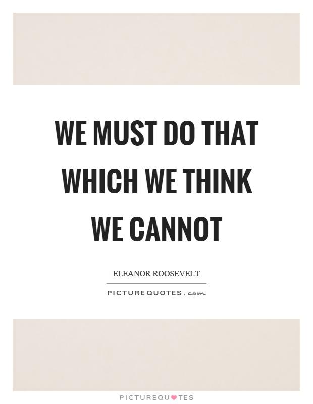 We must do that which we think we cannot Picture Quote #1