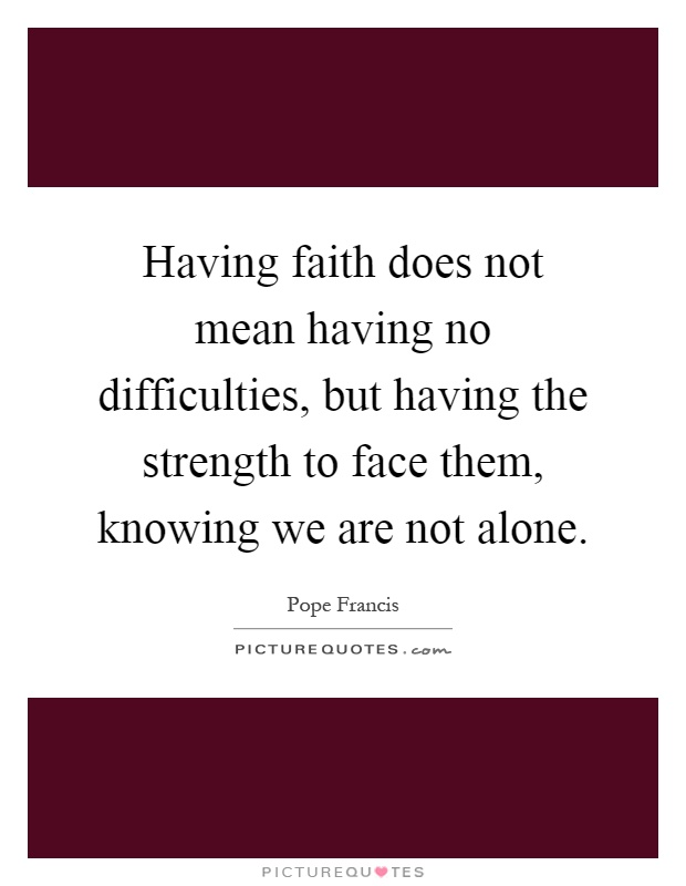 Having faith does not mean having no difficulties, but having the strength to face them, knowing we are not alone Picture Quote #1